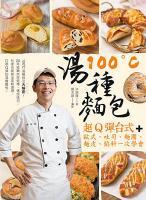 100℃湯種麵包 : 超Q彈台式+歐式﹑吐司﹑麵團﹑麵皮﹑餡料一次學會 / 洪瑞隆著.